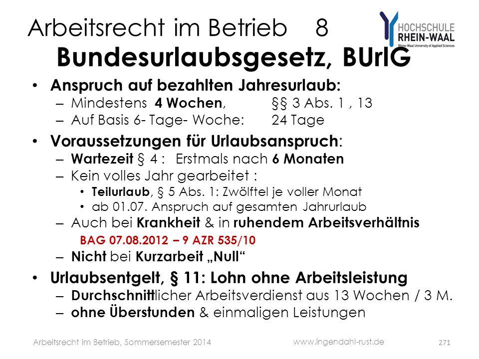 Arbeitsrecht im Betrieb 8 Bundesurlaubsgesetz, BUrlG • Anspruch auf bezahlten Jahresurlaub: – Mindestens 4 Wochen,§§ 3 Abs. 1, 13 – Auf Basis 6- Tage-