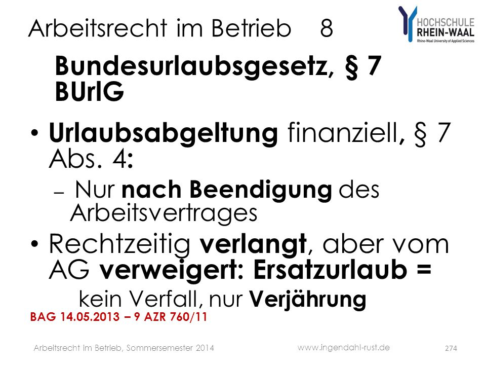 Arbeitsrecht im Betrieb 8 Bundesurlaubsgesetz, § 7 BUrlG • Urlaubsabgeltung finanziell, § 7 Abs. 4 : – Nur nach Beendigung des Arbeitsvertrages • Rech