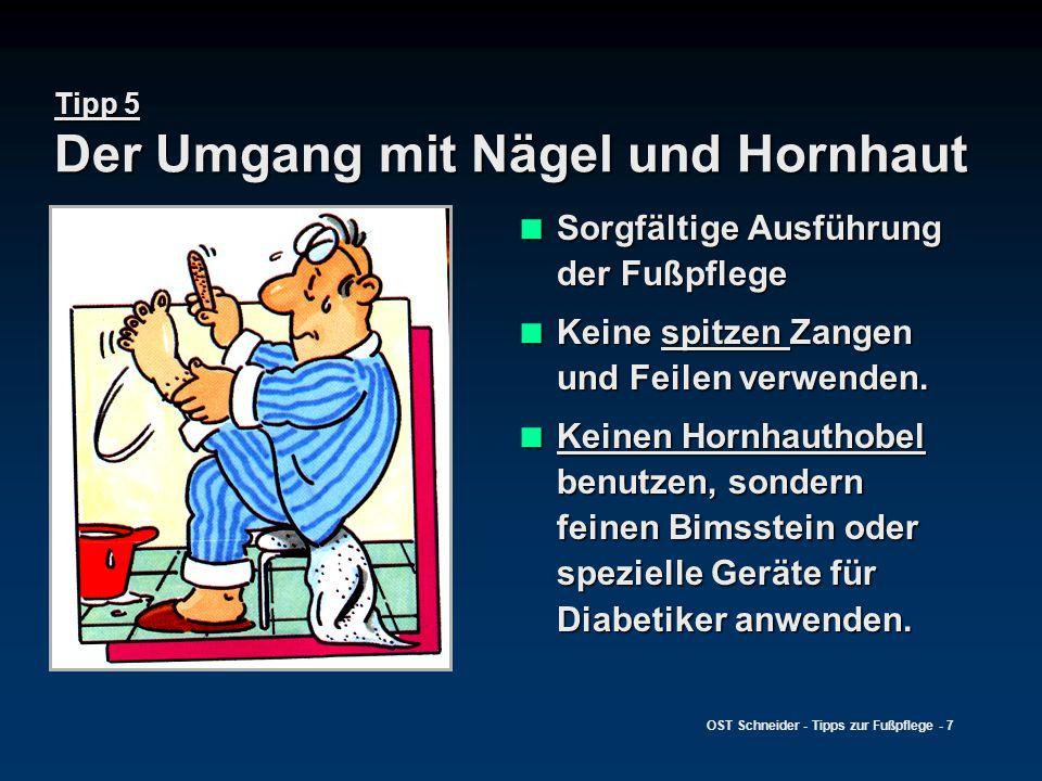 OST Schneider - Tipps zur Fußpflege - 7 Tipp 5 Der Umgang mit Nägel und Hornhaut  Sorgfältige Ausführung der Fußpflege  Keine spitzen Zangen und Fei
