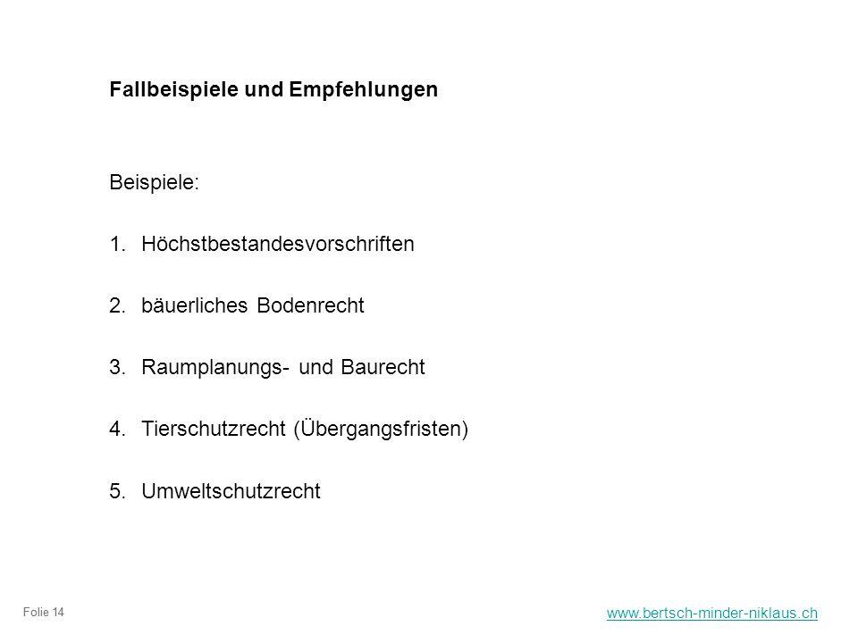 www.bertsch-minder-niklaus.ch Folie 14 Fallbeispiele und Empfehlungen Beispiele: 1.Höchstbestandesvorschriften 2.bäuerliches Bodenrecht 3.Raumplanungs- und Baurecht 4.Tierschutzrecht (Übergangsfristen) 5.Umweltschutzrecht