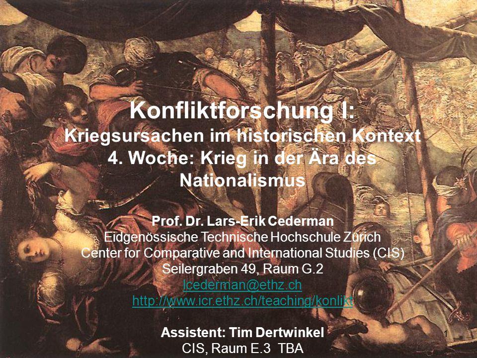 1 Konfliktforschung I: Kriegsursachen im historischen Kontext 4. Woche: Krieg in der Ära des Nationalismus Prof. Dr. Lars-Erik Cederman Eidgenössische