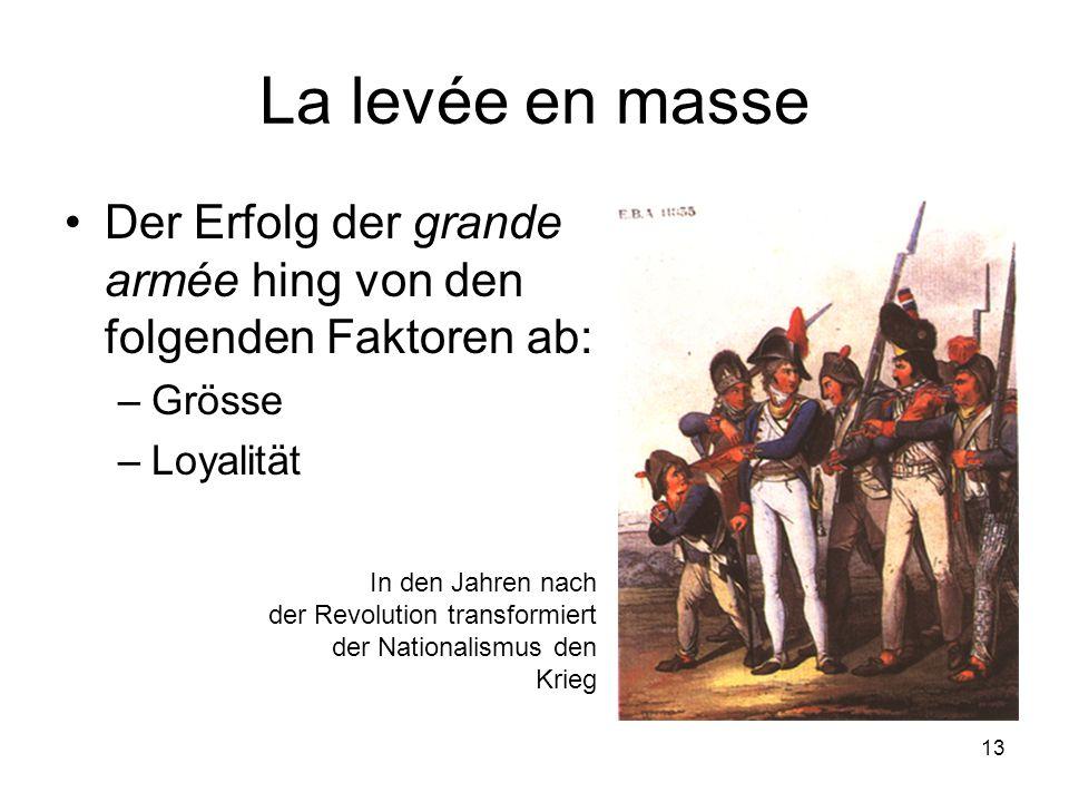 13 La levée en masse •Der Erfolg der grande armée hing von den folgenden Faktoren ab: –Grösse –Loyalität In den Jahren nach der Revolution transformie