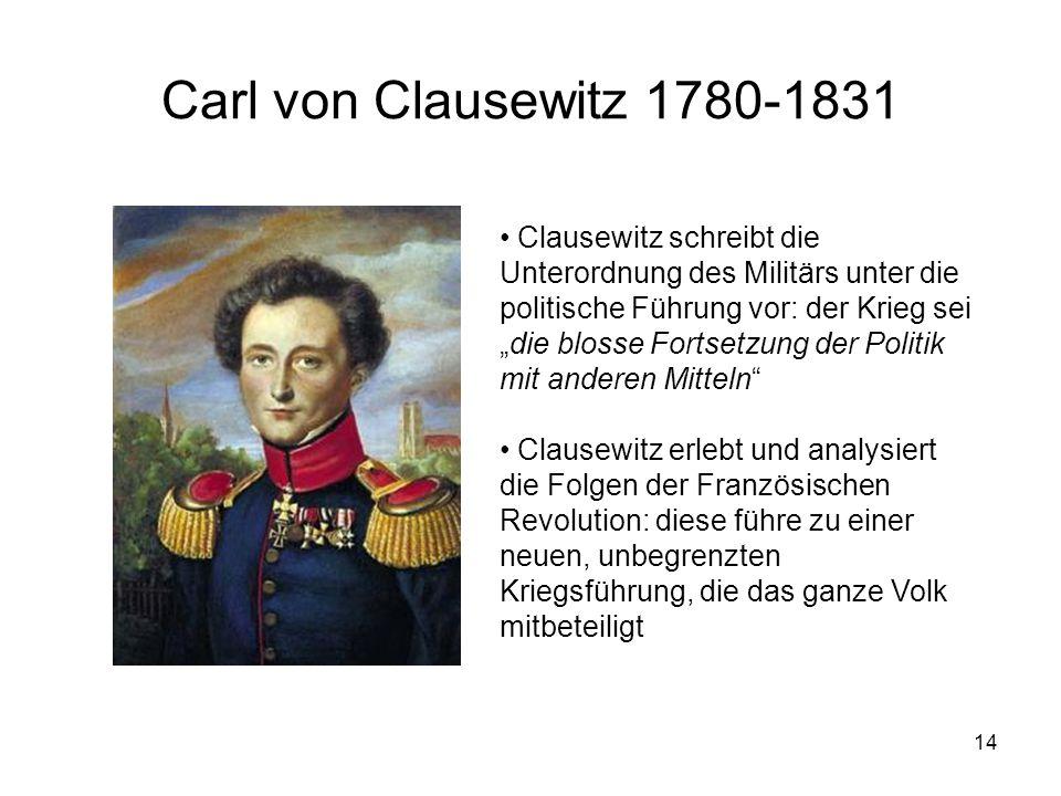 """14 Carl von Clausewitz 1780-1831 • Clausewitz schreibt die Unterordnung des Militärs unter die politische Führung vor: der Krieg sei """"die blosse Forts"""