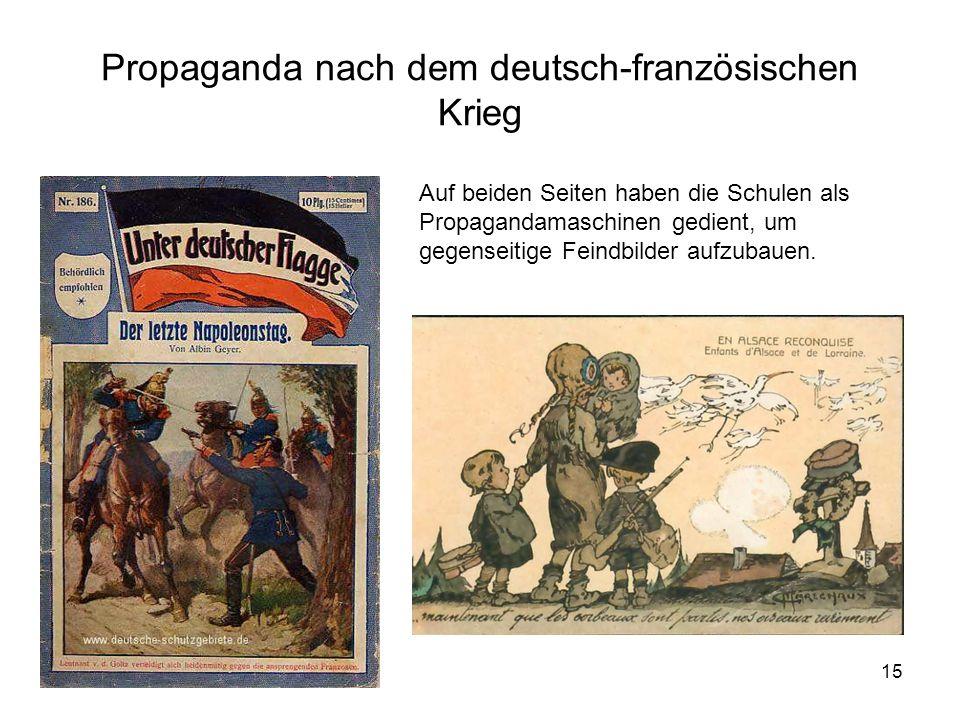 15 Propaganda nach dem deutsch-französischen Krieg Auf beiden Seiten haben die Schulen als Propagandamaschinen gedient, um gegenseitige Feindbilder au