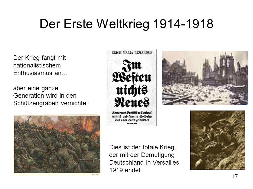 17 Der Erste Weltkrieg 1914-1918 Der Krieg fängt mit nationalistischem Enthusiasmus an… aber eine ganze Generation wird in den Schützengräben vernicht