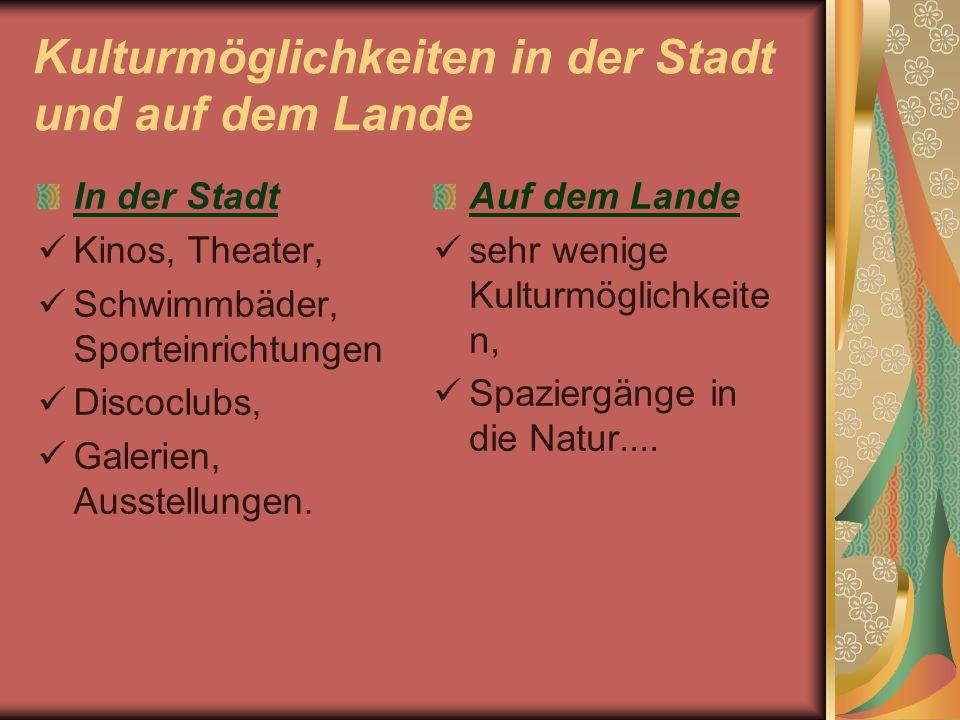 Kulturmöglichkeiten in der Stadt und auf dem Lande In der Stadt  Kinos, Theater,  Schwimmbäder, Sporteinrichtungen  Discoclubs,  Galerien, Ausstellungen.