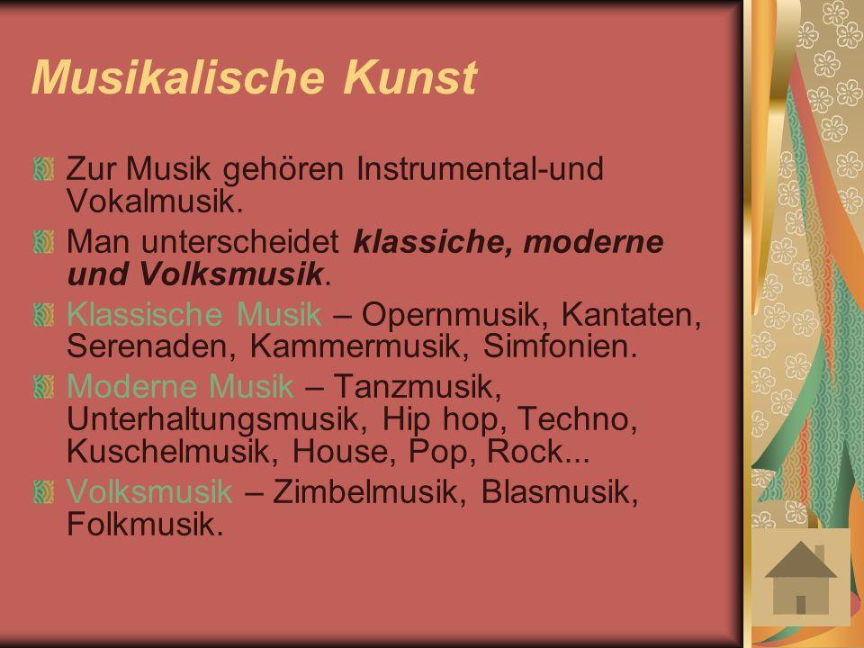 Musikalische Kunst Zur Musik gehören Instrumental-und Vokalmusik. Man unterscheidet klassiche, moderne und Volksmusik. Klassische Musik – Opernmusik,