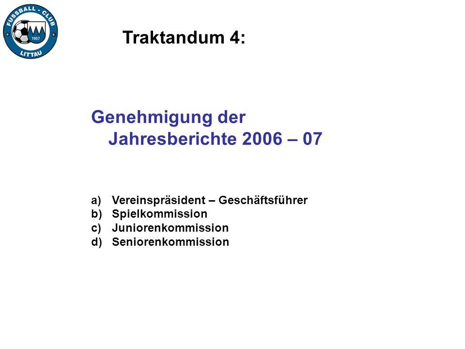 Traktandum 4: Genehmigung der Jahresberichte 2006 – 07 a) Vereinspräsident – Geschäftsführer b) Spielkommission c) Juniorenkommission d) Seniorenkommi