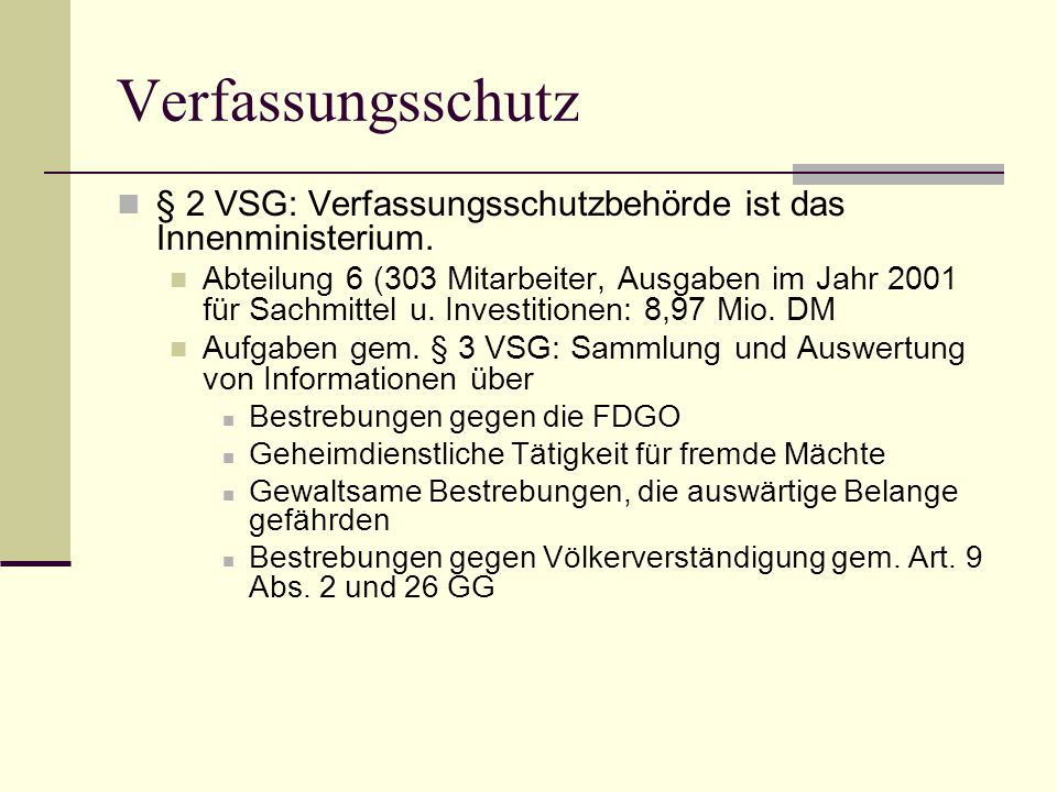 Verfassungsschutz  § 2 VSG: Verfassungsschutzbehörde ist das Innenministerium.  Abteilung 6 (303 Mitarbeiter, Ausgaben im Jahr 2001 für Sachmittel u