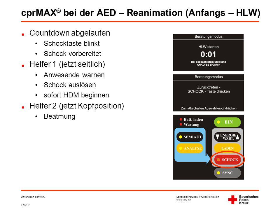Landeslehrgruppe Frühdefibrillation www.brk.de Folie 31 Unterlagen cprMAX cprMAX ® bei der AED – Reanimation (Anfangs – HLW) Countdown abgelaufen •Schocktaste blinkt •Schock vorbereitet Helfer 1 (jetzt seitlich) •Anwesende warnen •Schock auslösen •sofort HDM beginnen Helfer 2 (jetzt Kopfposition) •Beatmung