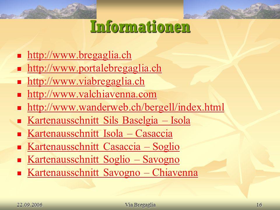 22.09.2006Via Bregaglia16 Informationen  http://www.bregaglia.ch http://www.bregaglia.ch  http://www.portalebregaglia.ch http://www.portalebregaglia.ch  http://www.viabregaglia.ch http://www.viabregaglia.ch  http://www.valchiavenna.com http://www.valchiavenna.com  http://www.wanderweb.ch/bergell/index.html http://www.wanderweb.ch/bergell/index.html  Kartenausschnitt Sils Baselgia – Isola Kartenausschnitt Sils Baselgia – Isola Kartenausschnitt Sils Baselgia – Isola  Kartenausschnitt Isola – Casaccia Kartenausschnitt Isola – Casaccia Kartenausschnitt Isola – Casaccia  Kartenausschnitt Casaccia – Soglio Kartenausschnitt Casaccia – Soglio Kartenausschnitt Casaccia – Soglio  Kartenausschnitt Soglio – Savogno Kartenausschnitt Soglio – Savogno Kartenausschnitt Soglio – Savogno  Kartenausschnitt Savogno – Chiavenna Kartenausschnitt Savogno – Chiavenna Kartenausschnitt Savogno – Chiavenna
