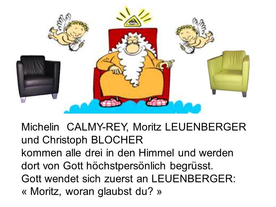 Michelin CALMY-REY, Moritz LEUENBERGER und Christoph BLOCHER kommen alle drei in den Himmel und werden dort von Gott höchstpersönlich begrüsst. Gott w