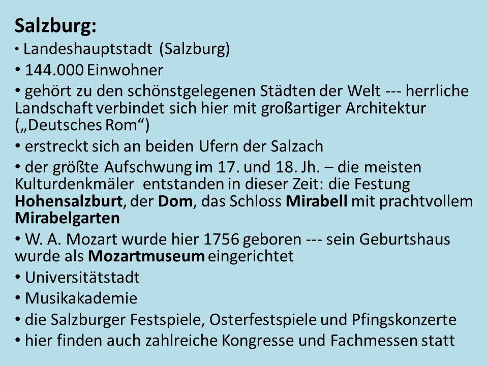 """Salzburg: • Landeshauptstadt (Salzburg) • 144.000 Einwohner • gehört zu den schönstgelegenen Städten der Welt --- herrliche Landschaft verbindet sich hier mit großartiger Architektur (""""Deutsches Rom ) • erstreckt sich an beiden Ufern der Salzach • der größte Aufschwung im 17."""