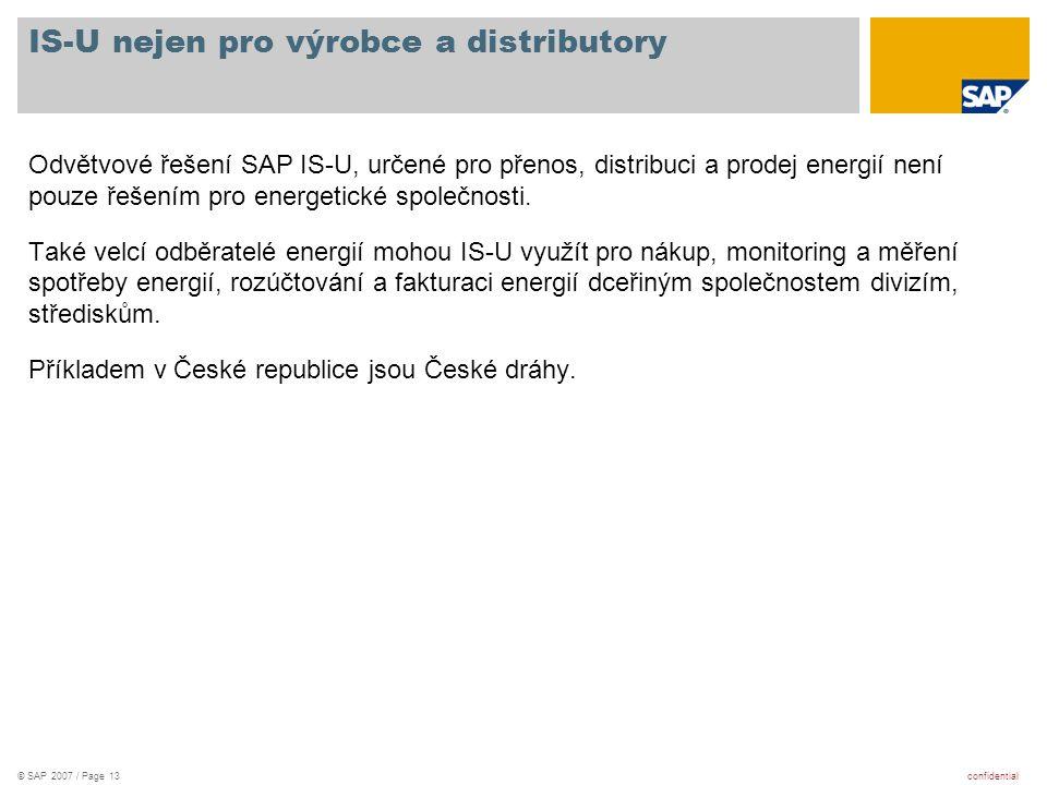 confidential© SAP 2007 / Page 13 IS-U nejen pro výrobce a distributory Odvětvové řešení SAP IS-U, určené pro přenos, distribuci a prodej energií není
