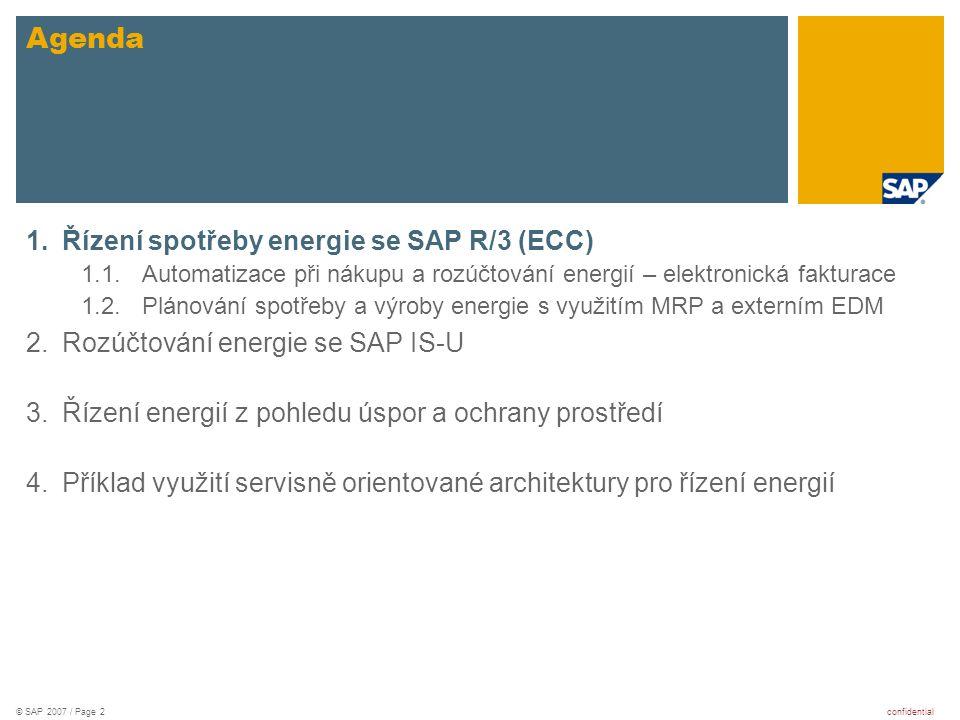 confidential© SAP 2007 / Page 3 Řízení spotřeby energie se SAP R/3 (ECC) Automatizace při nákupu a rozúčtování energií – elektronická fakturace  Užitečné rozšíření procesu rozúčtování energií na nákladová střediska nebo jiné objekty  Individuální formát faktur – trend ke sjednocování  komunikace - každý s každým nebo přes konsolidátora  Výrazná úspora nákladů zejména na straně plátce faktur Plánování spotřeby a výroby energie s využitím MRP a externím EDM  Energie je produkt, lze ji plánovat MRP  pro spotřebu (a nákup)  pro vlastní výrobu (často jako vedlejší produkt nebo pro nezávislost na výkyvech trhu)  Kombinované IT řešení  Využítí SAP R/3, modulů PP, PM, CO, MM-nákup, apod.