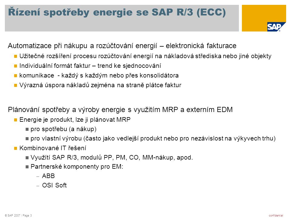 confidential© SAP 2007 / Page 4 Energy Management in Process Industry Production plan Load forecast Energy supply plan - dispatching own generators - purchase and sales contracts Alarms, actions Reports, invoices Total solution for energy management with EM&O* system by ABB Oy Load forecasting Energy supply planning & optimization Online monitoring and control Reporting and cost accounting *) EM&O - energy management & optimisation