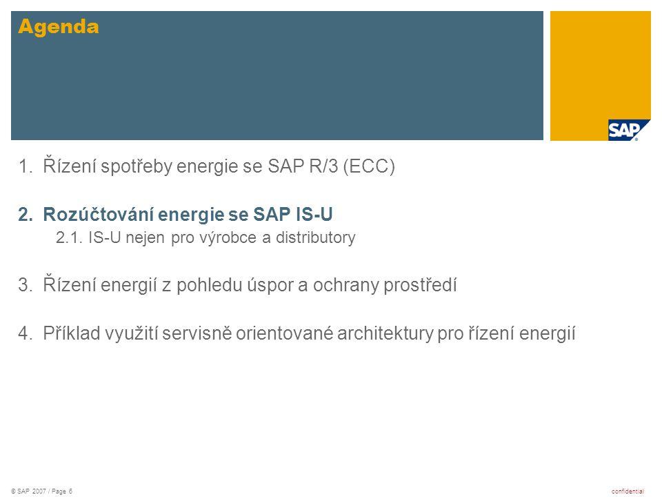 confidential© SAP 2007 / Page 6 1.Řízení spotřeby energie se SAP R/3 (ECC) 2.Rozúčtování energie se SAP IS-U 2.1. IS-U nejen pro výrobce a distributor