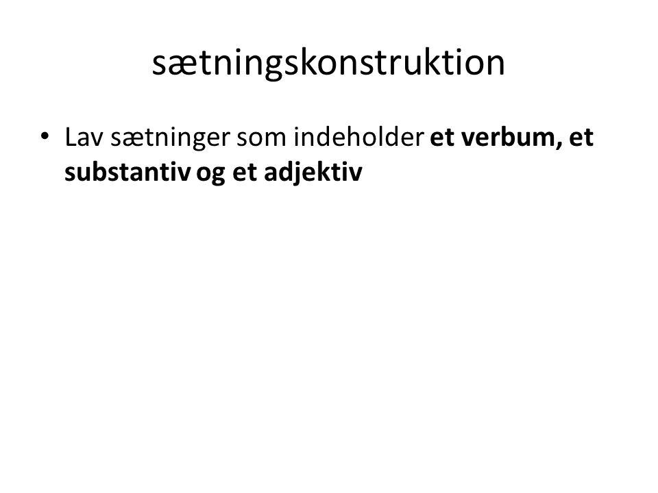 sætningskonstruktion • Lav sætninger som indeholder et verbum, et substantiv og et adjektiv