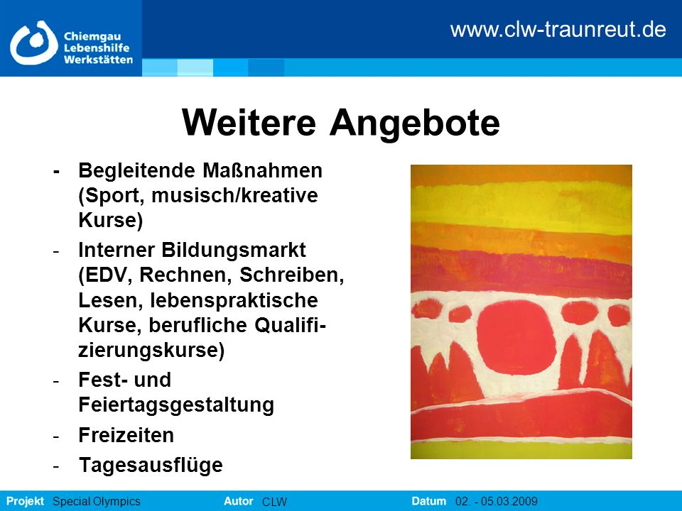www.clw-traunreut.de Special Olympics CLW 02. - 05.03.2009 Weitere Angebote -Begleitende Maßnahmen (Sport, musisch/kreative Kurse) -Interner Bildungsm