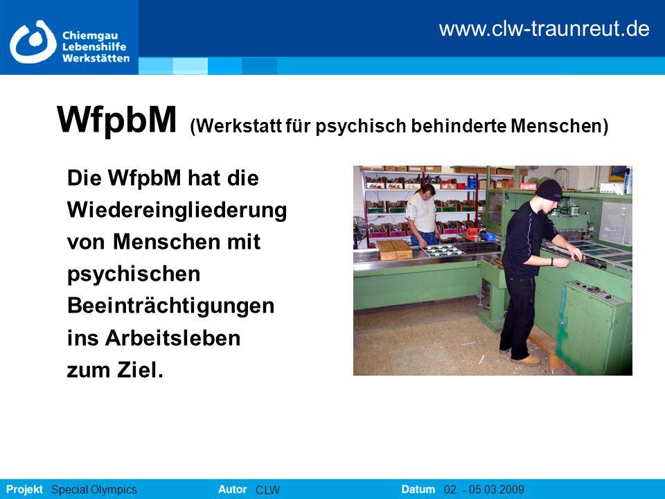 www.clw-traunreut.de Special Olympics CLW 02. - 05.03.2009 WfpbM (Werkstatt für psychisch behinderte Menschen) Die WfpbM hat die Wiedereingliederung v