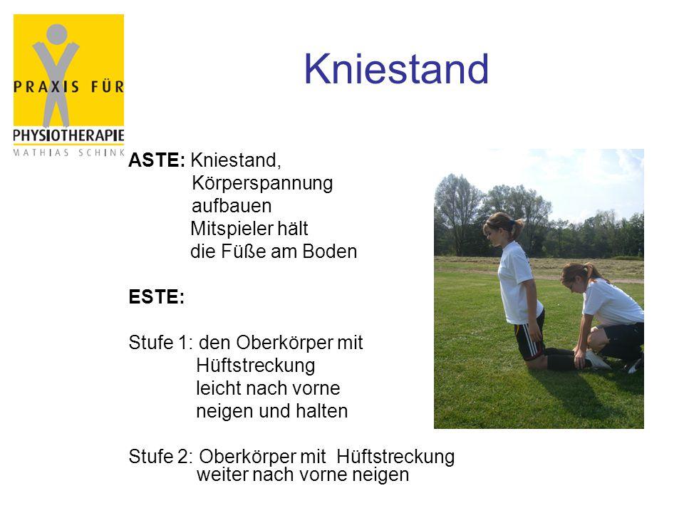 Kniestand ASTE: Kniestand, Körperspannung aufbauen Mitspieler hält die Füße am Boden ESTE: Stufe 1: den Oberkörper mit Hüftstreckung leicht nach vorne neigen und halten Stufe 2: Oberkörper mit Hüftstreckung weiter nach vorne neigen