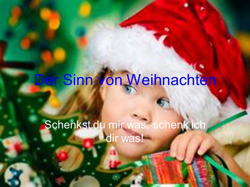 Der Sinn von Weihnachten Schenkst du mir was, schenk ich dir was!
