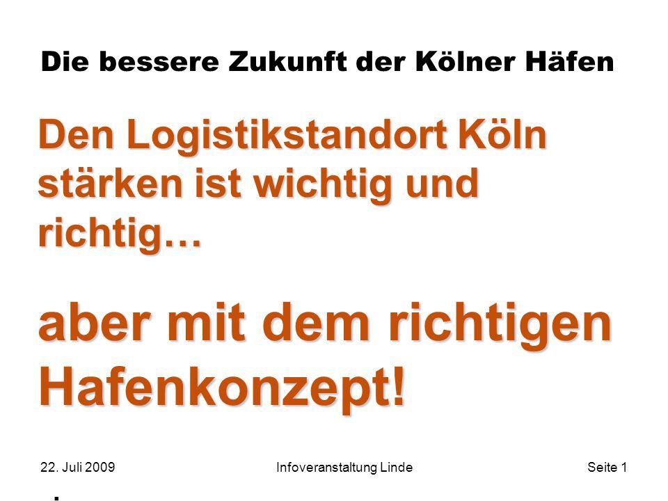 22. Juli 2009Infoveranstaltung LindeSeite 1 Die bessere Zukunft der Kölner Häfen. Den Logistikstandort Köln stärken ist wichtig und richtig… aber mit