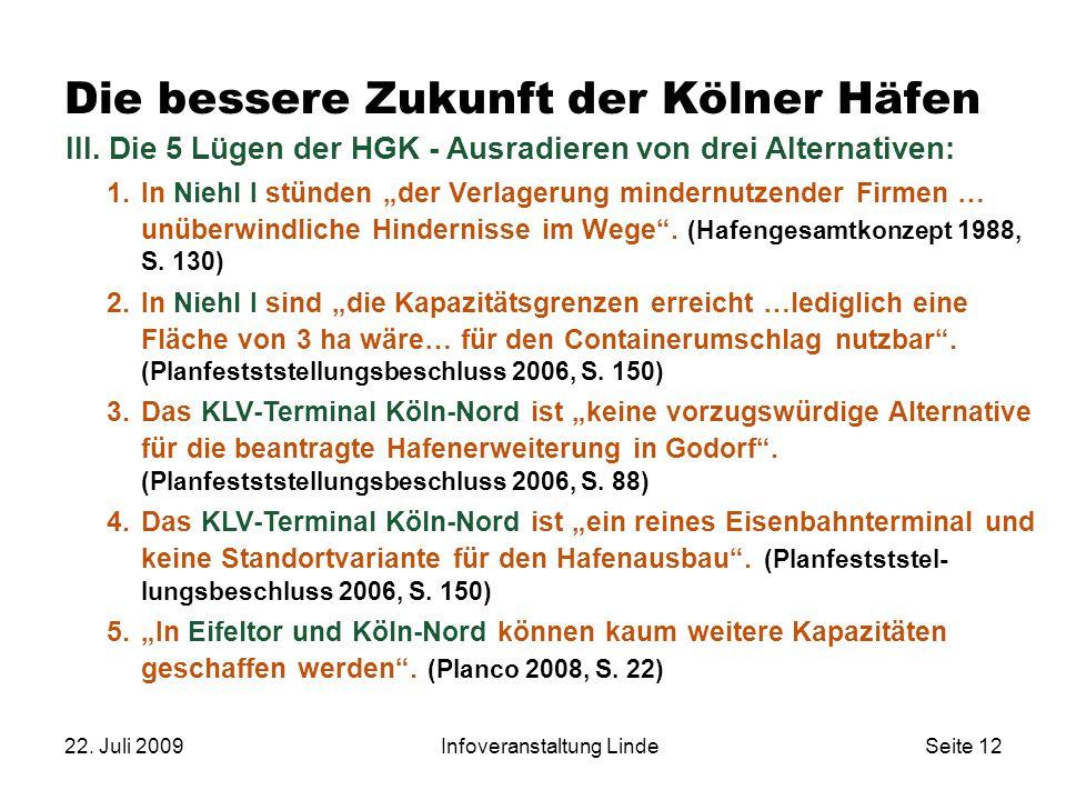 22. Juli 2009Infoveranstaltung LindeSeite 12 Die bessere Zukunft der Kölner Häfen III. Die 5 Lügen der HGK - Ausradieren von drei Alternativen: 1.In N