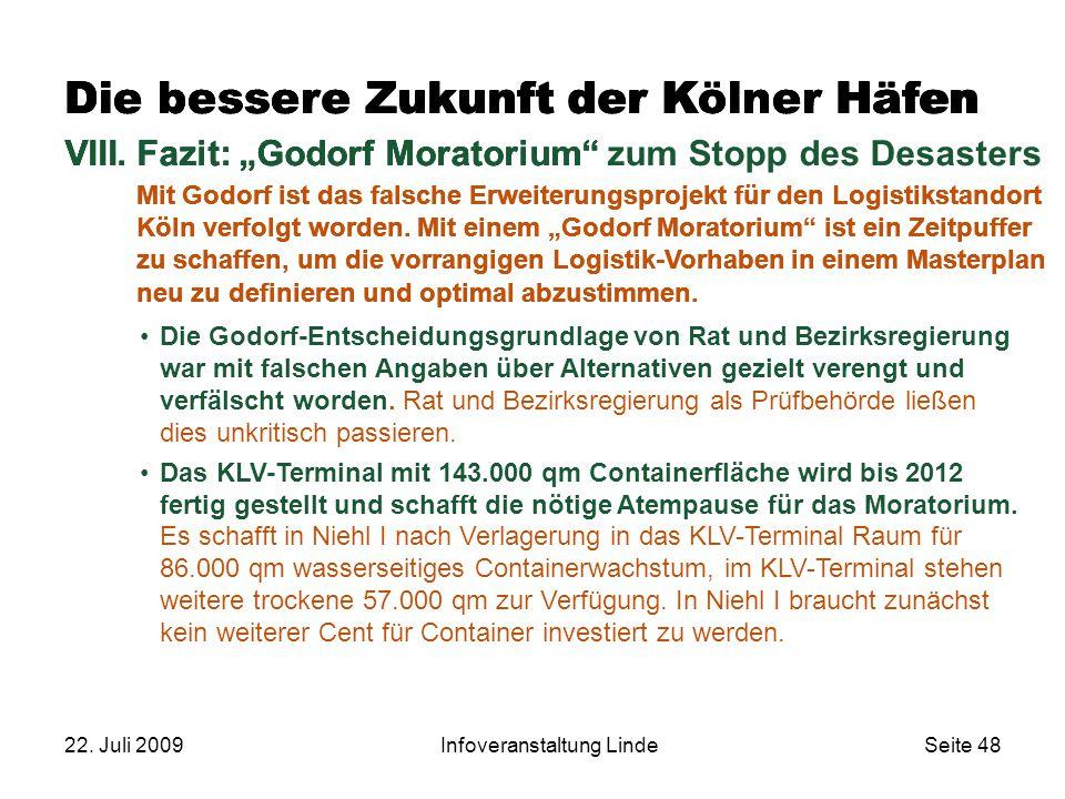 """22. Juli 2009Infoveranstaltung LindeSeite 48 Die bessere Zukunft der Kölner Häfen VIII.Fazit: """"Godorf Moratorium"""" Mit Godorf ist das falsche Erweiteru"""