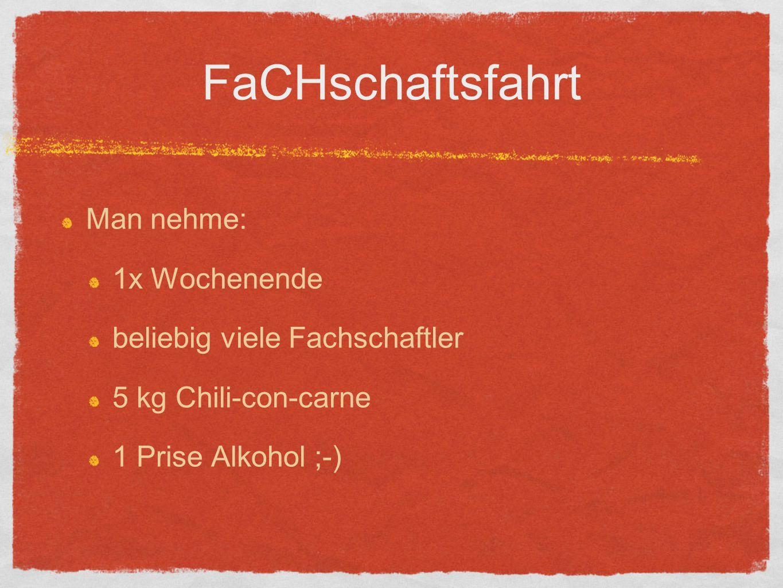 FaCHschaftsfahrt Man nehme: 1x Wochenende beliebig viele Fachschaftler 5 kg Chili-con-carne 1 Prise Alkohol ;-)