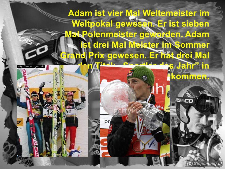 Adam ist vier Mal Weltemeister im Weltpokal gewesen. Er ist sieben Mal Polenmeister geworden. Adam ist drei Mal Meister im Sommer Grand Prix gewesen.