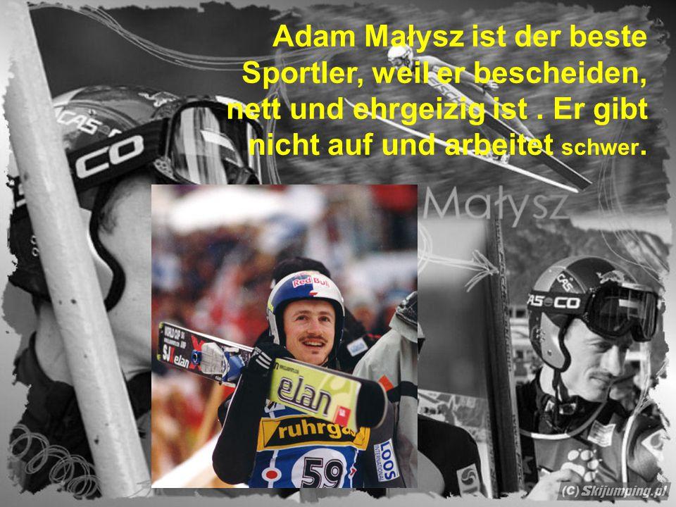 Adam Małysz ist der beste Sportler, weil er bescheiden, nett und ehrgeizig ist. Er gibt nicht auf und arbeitet schwer.