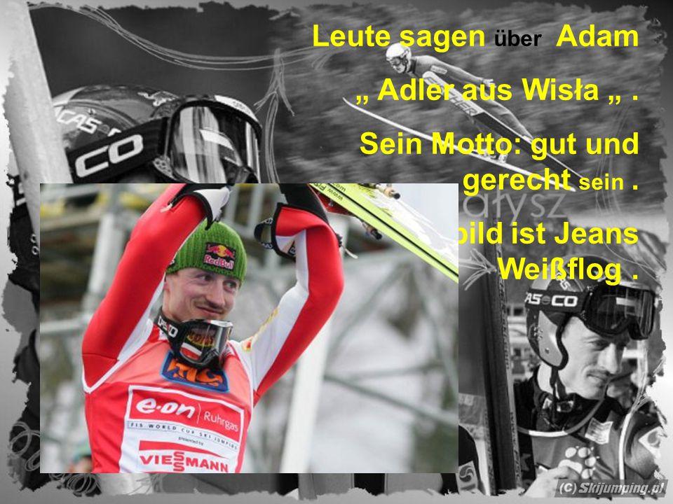 """Leute sagen über Adam """" Adler aus Wisła """". Sein Motto: gut und gerecht sein. Sein Vorbild ist Jeans Weißflog."""