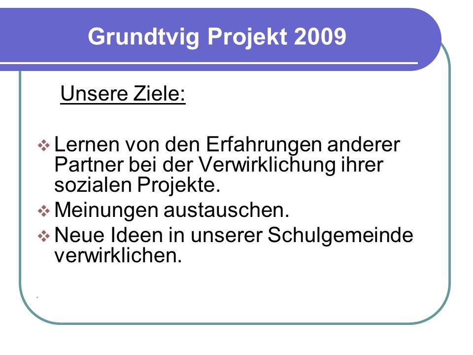 Grundtvig Projekt 2009 Unsere Ziele:  Lernen von den Erfahrungen anderer Partner bei der Verwirklichung ihrer sozialen Projekte.  Meinungen austausc