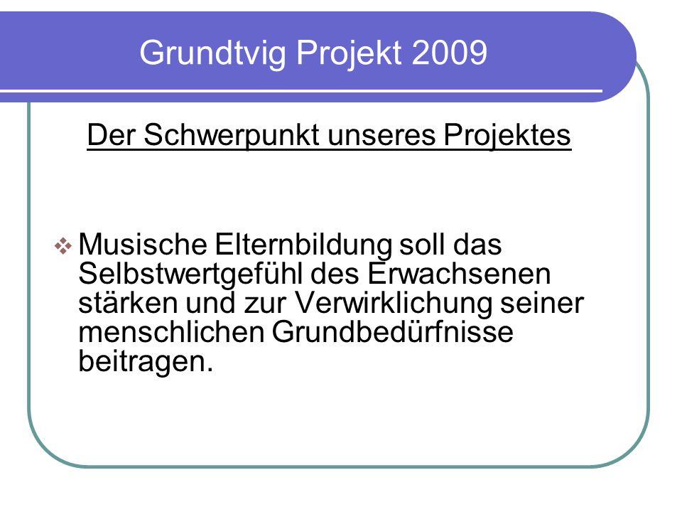 Grundtvig Projekt 2009 Der Schwerpunkt unseres Projektes  Musische Elternbildung soll das Selbstwertgefühl des Erwachsenen stärken und zur Verwirklichung seiner menschlichen Grundbedürfnisse beitragen.