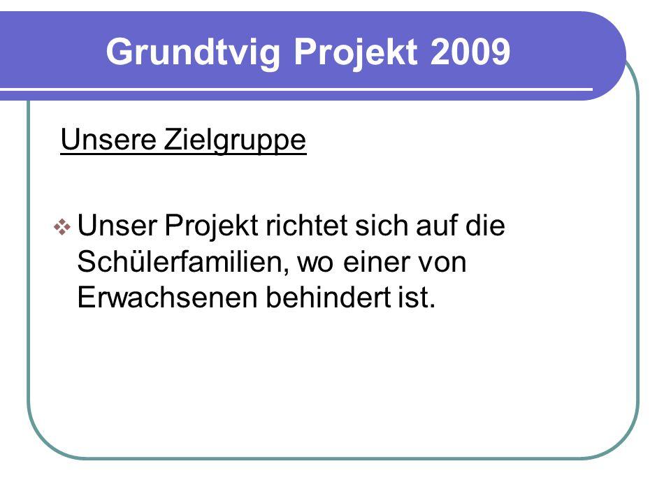 Grundtvig Projekt 2009 Unsere Zielgruppe  Unser Projekt richtet sich auf die Schülerfamilien, wo einer von Erwachsenen behindert ist.