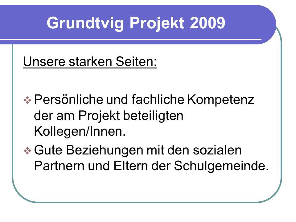 Grundtvig Projekt 2009 Unsere starken Seiten:  Persönliche und fachliche Kompetenz der am Projekt beteiligten Kollegen/Innen.  Gute Beziehungen mit
