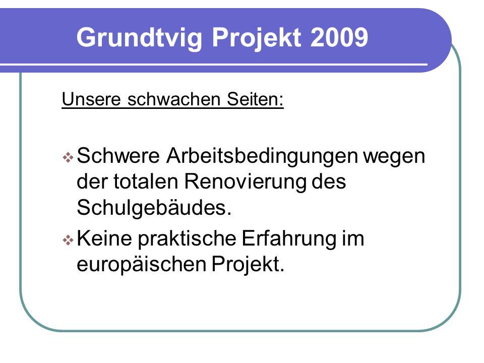 Grundtvig Projekt 2009 Unsere schwachen Seiten:  Schwere Arbeitsbedingungen wegen der totalen Renovierung des Schulgebäudes.  Keine praktische Erfah