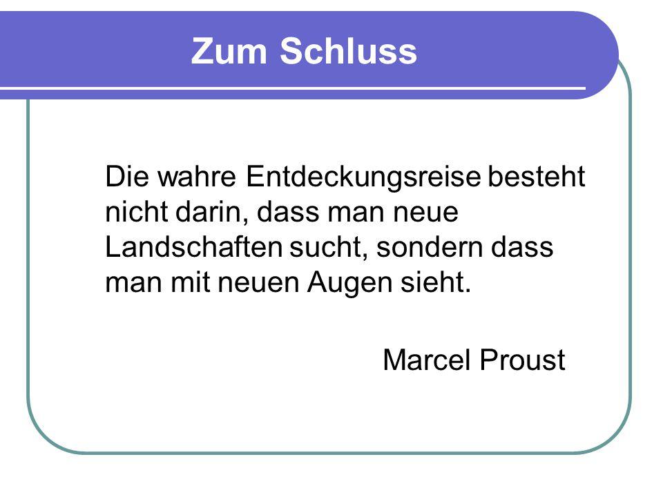 Zum Schluss Die wahre Entdeckungsreise besteht nicht darin, dass man neue Landschaften sucht, sondern dass man mit neuen Augen sieht. Marcel Proust