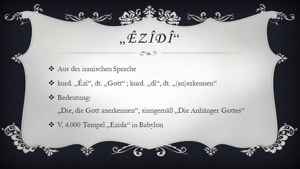 """"""" ÊZÎDÎ """"  Aus der iranischen Sprache  kurd. """"Êzî"""", dt. """"Gott"""" ; kurd. """"dî"""", dt. """"(an)erkennen""""  Bedeutung: """"Die, die Gott anerkennen"""", sinngemäß """""""
