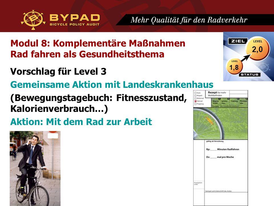 Modul 8: Komplementäre Maßnahmen Rad fahren als Gesundheitsthema Vorschlag für Level 3 Gemeinsame Aktion mit Landeskrankenhaus (Bewegungstagebuch: Fitnesszustand, Kalorienverbrauch…) Aktion: Mit dem Rad zur Arbeit 1,8 2,0