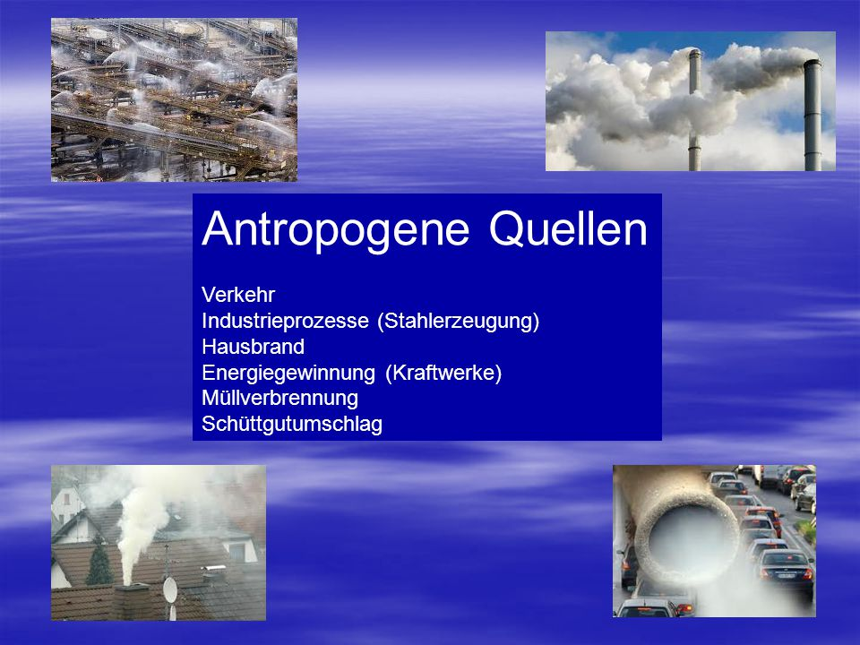 Antropogene Quellen Verkehr Industrieprozesse (Stahlerzeugung) Hausbrand Energiegewinnung (Kraftwerke) Müllverbrennung Schüttgutumschlag