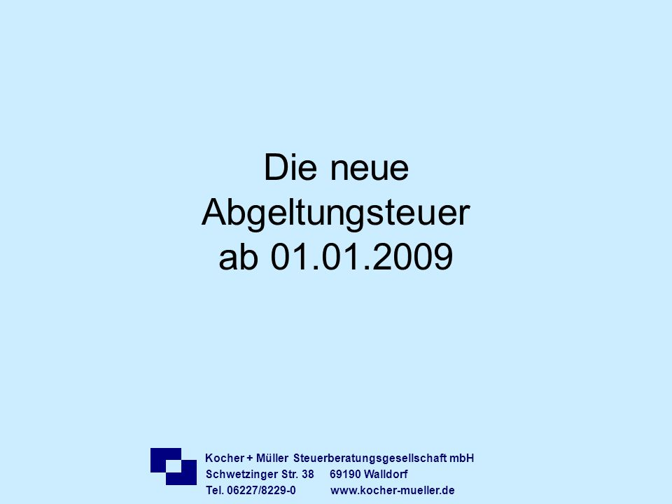 Kocher + Müller Steuerberatungsgesellschaft mbH Schwetzinger Str. 38 69190 Walldorf Tel. 06227/8229-0 www.kocher-mueller.de Die neue Abgeltungsteuer a