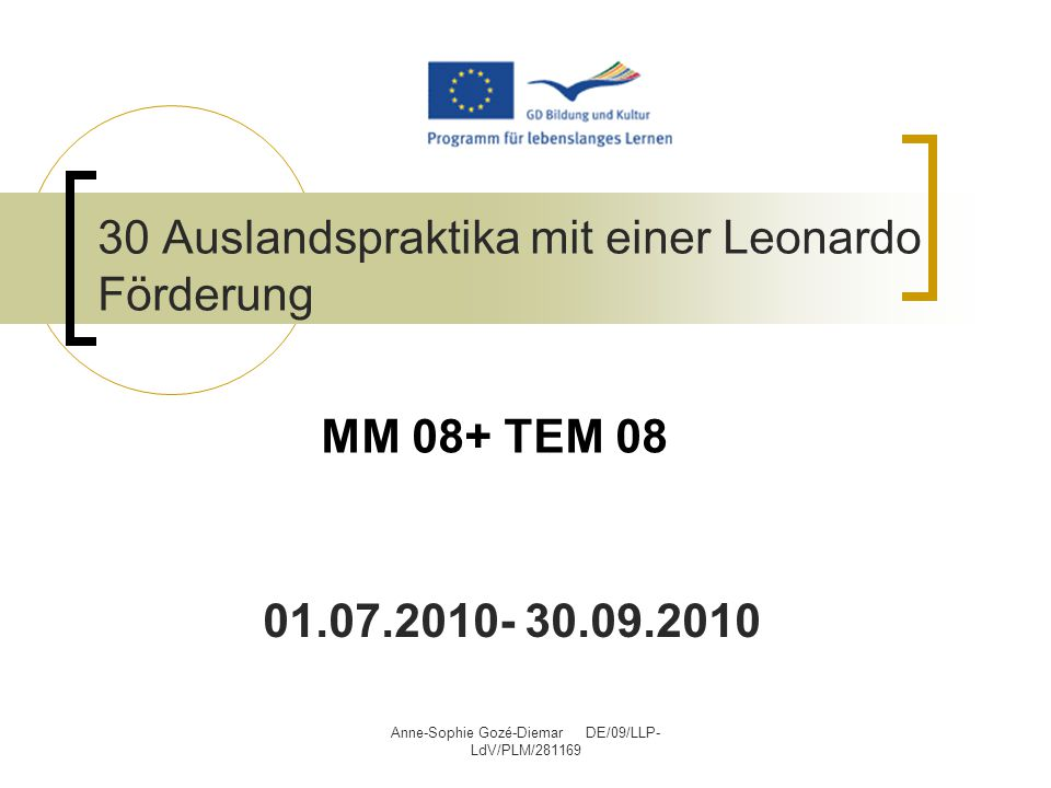 Anne-Sophie Gozé-Diemar DE/09/LLP- LdV/PLM/281169 30 Auslandspraktika mit einer Leonardo Förderung 01.07.2010- 30.09.2010 MM 08+ TEM 08