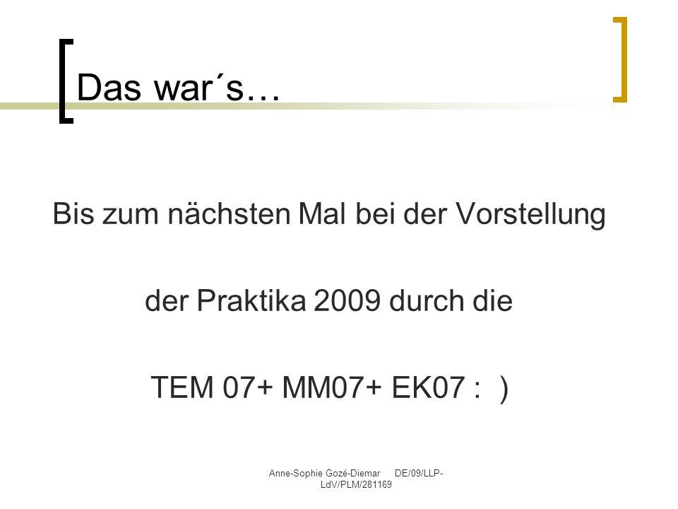 Anne-Sophie Gozé-Diemar DE/09/LLP- LdV/PLM/281169 Das war´s… Bis zum nächsten Mal bei der Vorstellung der Praktika 2009 durch die TEM 07+ MM07+ EK07 :