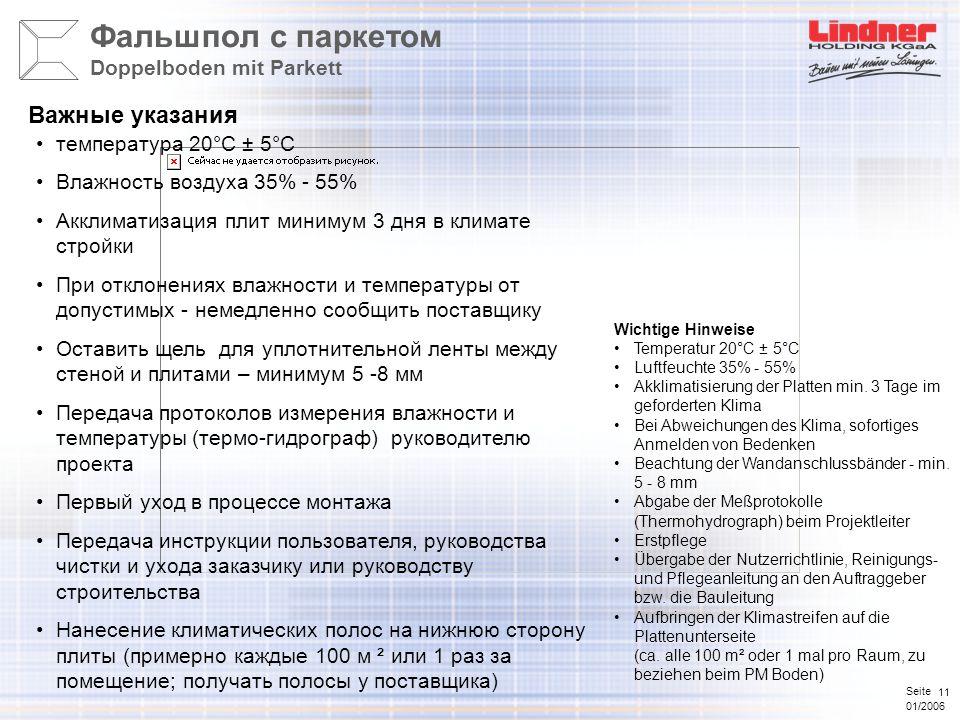 Seite 01/2006 11 температура 20°C ± 5°C Влажность воздуха 35% - 55% Акклиматизация плит минимум 3 дня в климате стройки При отклонениях влажности и температуры от допустимых - немедленно сообщить поставщику Оставить щель для уплотнительной ленты между стеной и плитами – минимум 5 -8 мм Передача протоколов измерения влажности и температуры (термо-гидрограф) руководителю проекта Первый уход в процессе монтажа Передача инструкции пользователя, руководства чистки и ухода заказчику или руководству строительства Нанесение климатических полос на нижнюю сторону плиты (примерно каждые 100 м ² или 1 раз за помещение; получать полосы у поставщика) Важные указания Фальшпол с паркетом Doppelboden mit Parkett Wichtige Hinweise Temperatur 20°C ± 5°C Luftfeuchte 35% - 55% Akklimatisierung der Platten min.