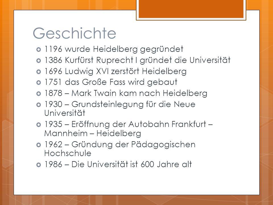 Geschichte  1196 wurde Heidelberg gegründet  1386 Kurfürst Ruprecht I gründet die Universität  1696 Ludwig XVI zerstört Heidelberg  1751 das Große Fass wird gebaut  1878 – Mark Twain kam nach Heidelberg  1930 – Grundsteinlegung für die Neue Universität  1935 – Eröffnung der Autobahn Frankfurt – Mannheim – Heidelberg  1962 – Gründung der Pädagogischen Hochschule  1986 – Die Universität ist 600 Jahre alt
