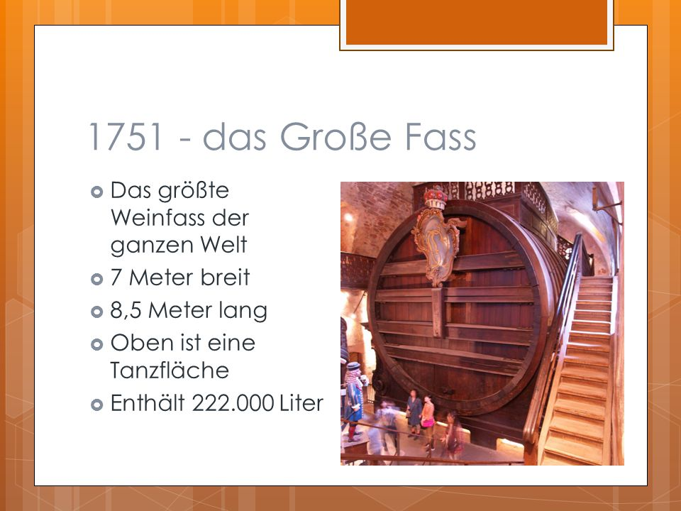 1751 - das Große Fass  Das größte Weinfass der ganzen Welt  7 Meter breit  8,5 Meter lang  Oben ist eine Tanzfläche  Enthält 222.000 Liter