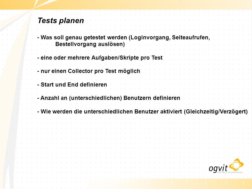 Tests planen - Was soll genau getestet werden (Loginvorgang, Seiteaufrufen, Bestellvorgang auslösen) - eine oder mehrere Aufgaben/Skripte pro Test - nur einen Collector pro Test möglich - Start und End definieren - Anzahl an (unterschiedlichen) Benutzern definieren - Wie werden die unterschiedlichen Benutzer aktiviert (Gleichzeitig/Verzögert)