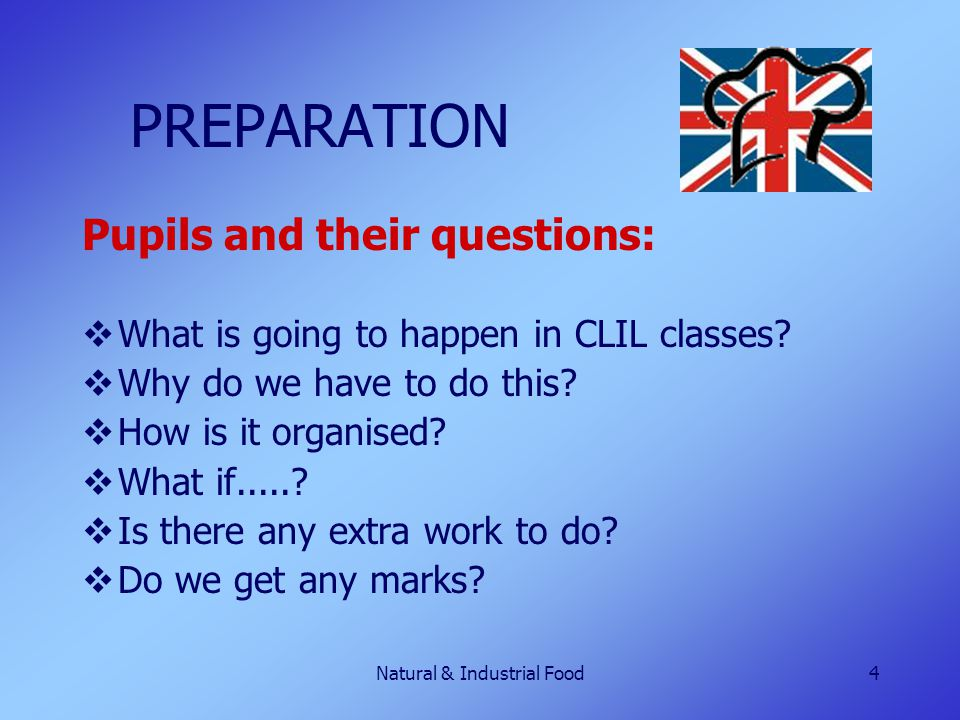 Natural & Industrial Food4 PREPARATION Pupils and their questions:  What is going to happen in CLIL classes?  Why do we have to do this?  How is it